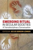 Emerging Ritual in Secular Societies - A Transdisciplinary Conversation ebook by Jeltje Gordon-Lennox, Ellen Dissanayake, Matthieu Smyth,...