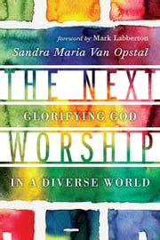 The Next Worship - Glorifying God in a Diverse World ebook by Sandra Maria Van Opstal,Mark Labberton