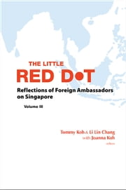 The Little Red Dot - Reflections of Foreign Ambassadors on SingaporeVolume III ebook by Tommy Koh,Li Lin Chang
