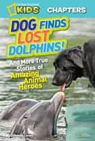 National Geographic Kids Chapters: Dog Finds Lost Dolphins - And More True Stories of Amazing Animal Heroes ebook by Elizabeth Carney