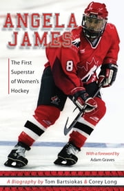 Angela James - The First Superstar of Canadian Women's Hockey ebook by Tom Bartsiokas,Corey Long
