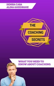 The Coaching Secrets - What You Need To Know About Coaching ebook by Denisa Casa & Alina Gheorghe