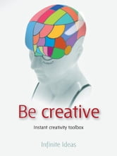 Be creative - Instant creativity toolbox ebook by Infinite Ideas