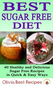 Best Sugar Free Diet: 40 Healthy and Delicious Sugar Free Recipes in Quick & Easy Ways ebook by Olivia Best Recipes