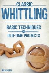 Classic Whittling - Basic Techniques and Old-Time Projects ebook by Rick Wiebe