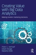 Creating Value with Big Data Analytics - Making Smarter Marketing Decisions ebook by Peter C. Verhoef, Edwin Kooge, Natasha Walk