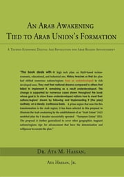 An Arab Awakening Tied to Arab Union's Formation - A Techno-Economic Digital Age Revolution for Arab Region Advancement ebook by Dr. Ata M. Hassan, Ata Hassan, Jr.