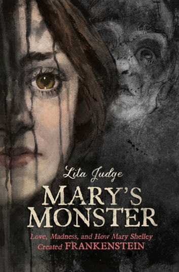 Mary's Monster - Love, Madness, and How Mary Shelley Created Frankenstein ebook by Lita Judge