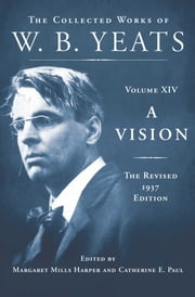 A Vision: The Revised 1937 Edition - The Collected Works of W.B. Yeats Volume XIV ebook by William Butler Yeats,Catherine E. Paul,Margaret Mills Harper