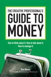 The Creative Professional's Guide to Money - How to Think About It, How to Talk About it, How to Manage It ebook by Ilise Benun