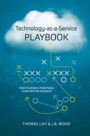Technology-as-a-Service Playbook - How to Grow a Profitable Subscription Business ebook by Thomas Lah,J.B. Wood