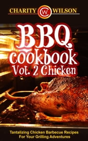 BBQ Cookbook: Vol. 2 Chicken - Tantalizing Chicken Barbecue Recipes For Your Grilling Adventures ebook by Charity Wilson