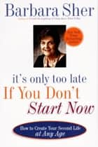It's Only Too Late If You Don't Start Now ebook by Barbara Sher