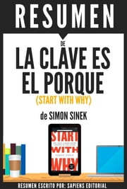La Clave Es El Porque: Como Los Grandes Lideres Inspiran A Tomar Accion (Start With Why): Resumen Del Libro De Simon Sinek ebook by Sapiens Editorial