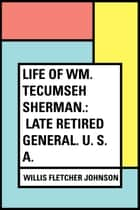 Life of Wm. Tecumseh Sherman.: Late Retired General. U. S. A. ebook by Willis Fletcher Johnson