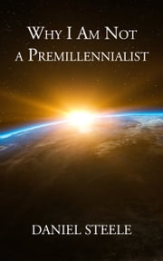 Why I Am Not a Premillennialist ebook by Daniel Steele