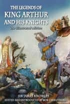 The Legends of King Arthur and his Knights - The Illustrated Edition ebook by