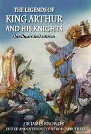 The Legends of King Arthur and his Knights - The Illustrated Edition ebook by Sir James Knowles, Bob Carruthers