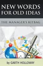 The Manager's Kitbag - New Words for Old Ideas ebook by Garth Holloway