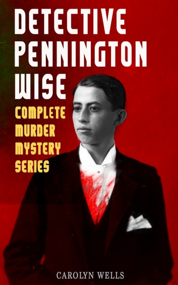 DETECTIVE PENNINGTON WISE - Complete Murder Mystery Series - The Room with the Tassels, The Man Who Fell Through the Earth, In the Onyx Lobby, The Come-Back, The Luminous Face & The Vanishing of Betty Varian ebook by Carolyn Wells