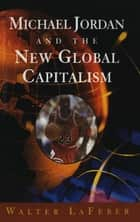 Michael Jordan and the New Global Capitalism (New Edition) ebook by Walter LaFeber
