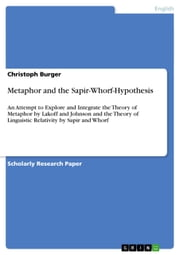 Metaphor and the Sapir-Whorf-Hypothesis - An Attempt to Explore and Integrate the Theory of Metaphor by Lakoff and Johnson and the Theory of Linguistic Relativity by Sapir and Whorf ebook by Christoph Burger