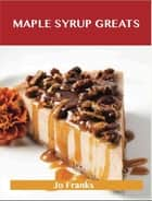 Maple syrup Greats: Delicious Maple syrup Recipes, The Top 72 Maple syrup Recipes ebook by Franks Jo