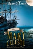 The Mary Celeste - Legend, Evidence and Truth ebook by Stan Mason