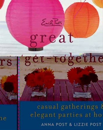 Emily Post's Great Get-Togethers - Casual Gatherings and Elegant Parties at Home ebook by Anna Post,Lizzie Post