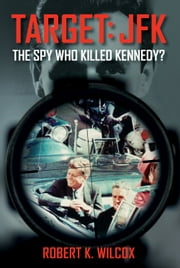 Target JFK - The Spy Who Killed Kennedy? ebook by Robert  K. Wilcox