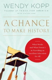A Chance to Make History - What Works and What Doesn't in Providing an Excellent Education for All ebook by Wendy Kopp