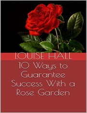 10 Ways to Guarantee Success With a Rose Garden ebook by Louise Hall