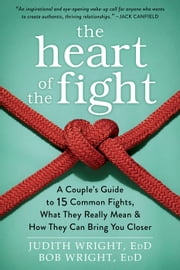 The Heart of the Fight - A Couple's Guide to Fifteen Common Fights, What They Really Mean, and How They Can Bring You Closer ebook by Judith Wright, EdD,Bob Wright, EdD