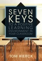Seven Keys to a Positive Learning Environment in Your Classroom ebook by Tom Hierck