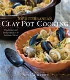 Mediterranean Clay Pot Cooking - Traditional and Modern Recipes to Savor and Share ebook by Paula Wolfert