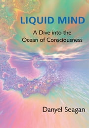 Liquid Mind - A Dive into the Ocean of Consciousness ebook by Danyel Seagan