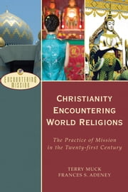 Christianity Encountering World Religions (Encountering Mission) - The Practice of Mission in the Twenty-first Century ebook by Terry Muck,Frances S. Adeney