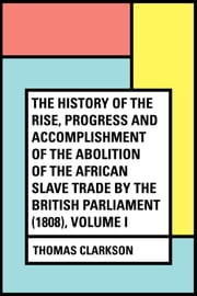 The History of the Rise, Progress and Accomplishment of the Abolition of the African Slave Trade by the British Parliament (1808), Volume I ebook by Thomas Clarkson