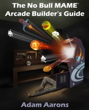 The No Bull MAME Arcade Builder's Guide -or- How to Build Your MAME Compatible Home Video Arcade Cabinet Project ebook by Adam Aarons