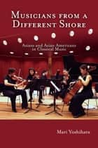 Musicians from a Different Shore - Asians and Asian Americans in Classical Music ebook by Mari Yoshihara