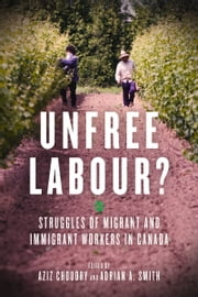 Unfree Labour? - Struggles of Migrant and Immigrant Workers in Canada ebook by Aziz Choudry,Adrian Smith