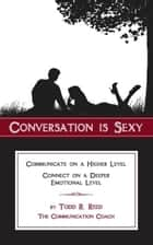 Conversation Is Sexy: Communicate on a Higher Level, Connect on a Deeper Emotional Level ebook by Todd Reed
