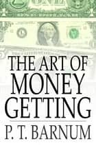 The Art of Money Getting - Golden Rules for Making Money ebook by P. T. Barnum