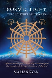 Cosmic Light: Through the Higher Mind - Infusion Techniques ebook by marian ryan