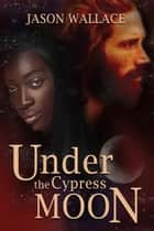Under the Cypress Moon ebook by Jason Wallace