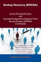 Backup Recovery (EMCBA) Secrets To Acing The Exam and Successful Finding And Landing Your Next Backup Recovery (EMCBA) Certified Job ebook by Livingston Florence