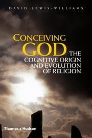 Conceiving God: The Cognitive Origin and Evolution of Religion ebook by David Lewis-Williams