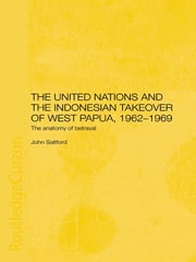 The United Nations and the Indonesian Takeover of West Papua, 1962-1969 - The Anatomy of Betrayal ebook by John Saltford