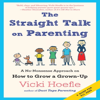 The Straight Talk on Parenting - A No-Nonsense Approach on How to Grow a Grown-Up audiobook by Vicki Hoefle