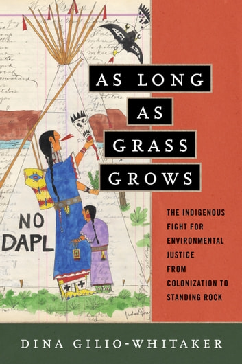 As Long as Grass Grows - The Indigenous Fight for Environmental Justice, from Colonization to Standing Rock ebook by Dina Gilio-Whitaker